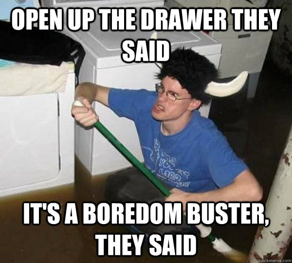 Open up the drawer they said It's a boredom buster, they said - Open up the drawer they said It's a boredom buster, they said  They said