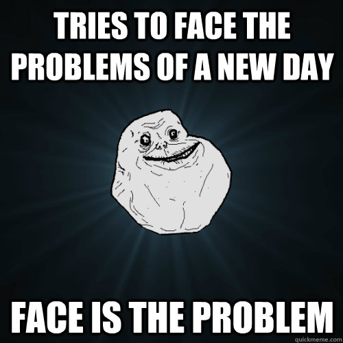 Tries to face the problems of a new day Face is the problem - Tries to face the problems of a new day Face is the problem  Forever Alone