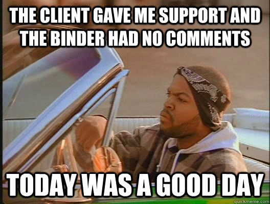 the client gave me support and the binder had no comments Today was a good day - the client gave me support and the binder had no comments Today was a good day  today was a good day