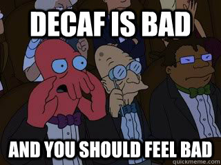Decaf is bad and you should feel bad - Decaf is bad and you should feel bad  Bad Zoidberg