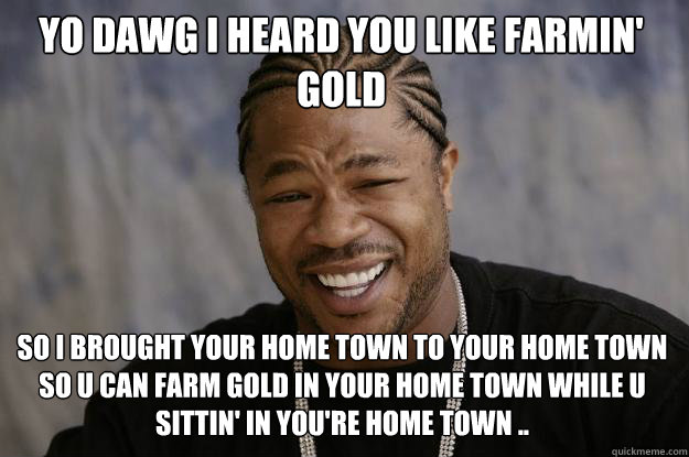 Yo dawg I heard you like farmin' gold   so I brought your home town to your home town so u can farm gold in your home town while u sittin' in you're home town ..  - Yo dawg I heard you like farmin' gold   so I brought your home town to your home town so u can farm gold in your home town while u sittin' in you're home town ..   Misc