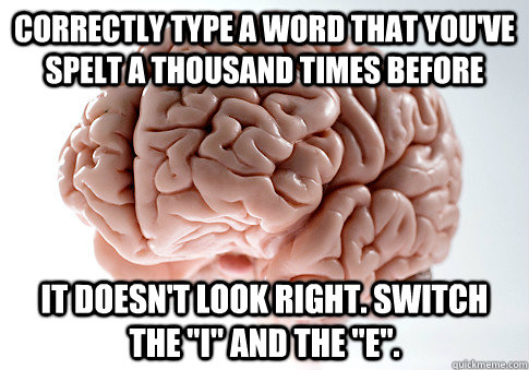 Correctly type a word that you've spelt a thousand times before it doesn't look right. Switch the