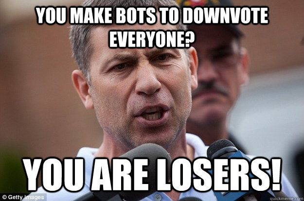 You make bots to downvote everyone? you are losers!  Uncle Ruslan