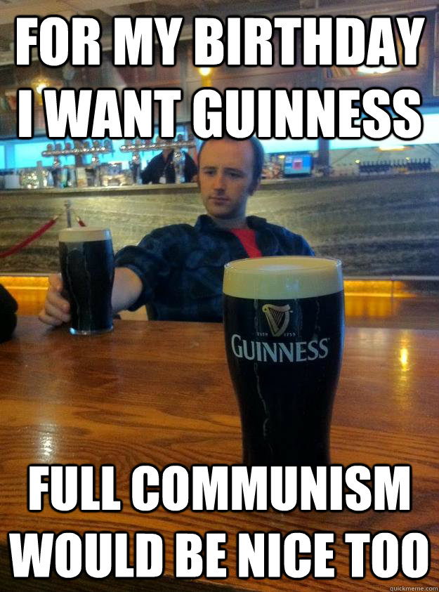 59186fc29485f92c0888ebb3e8420418e6a95f77e2a57d6bccafcba5e8bd2baf for my birthday i want guinness full communism would be nice too