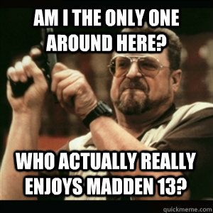 Am i the only one around here? Who Actually really enjoys Madden 13? - Am i the only one around here? Who Actually really enjoys Madden 13?  Misc