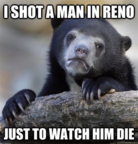 I shot a man in reno Just to watch him die - I shot a man in reno Just to watch him die  Confession Bear