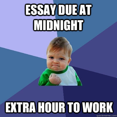 Essay due at midnight Extra hour to work - Essay due at midnight Extra hour to work  Success Kid