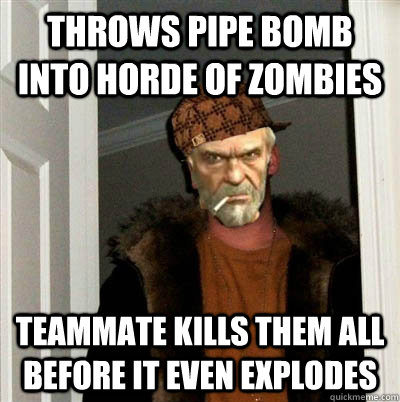 throws pipe bomb into horde of zombies   teammate kills them all before it even explodes - throws pipe bomb into horde of zombies   teammate kills them all before it even explodes  Misc