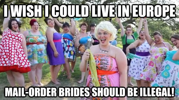 I wish I could live in Europe Mail-order brides should be illegal! - I wish I could live in Europe Mail-order brides should be illegal!  Big Girl Party