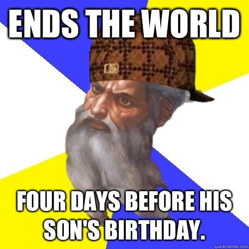 Ends the world Four days before his son's birthday.  - Ends the world Four days before his son's birthday.   Scumbag Advice God