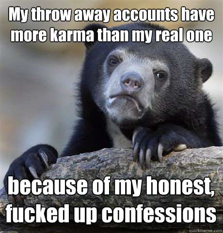 My throw away accounts have more karma than my real one because of my honest, fucked up confessions - My throw away accounts have more karma than my real one because of my honest, fucked up confessions  Confession Bear