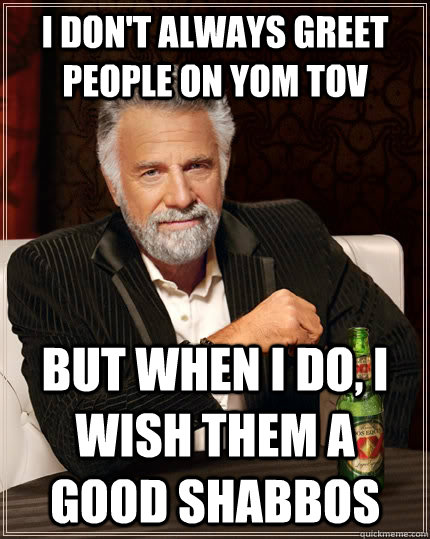 I don't always greet people on Yom tov but when I do, i wish them a Good Shabbos - I don't always greet people on Yom tov but when I do, i wish them a Good Shabbos  The Most Interesting Man In The World