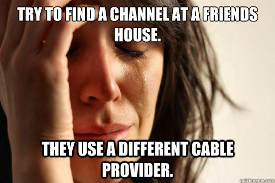 Try to find a channel at a friends house. They use a Different cable provider. - Try to find a channel at a friends house. They use a Different cable provider.  First World Problems