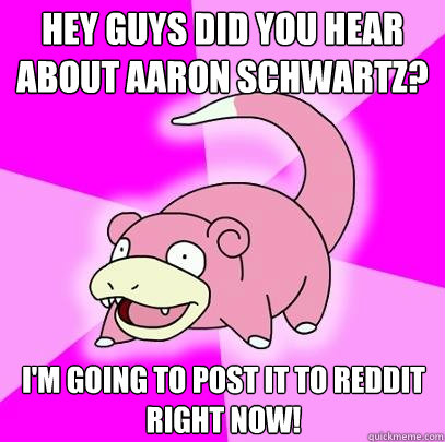 Hey guys did you hear about Aaron Schwartz? I'm going to post it to reddit right now! - Hey guys did you hear about Aaron Schwartz? I'm going to post it to reddit right now!  Slowpoke