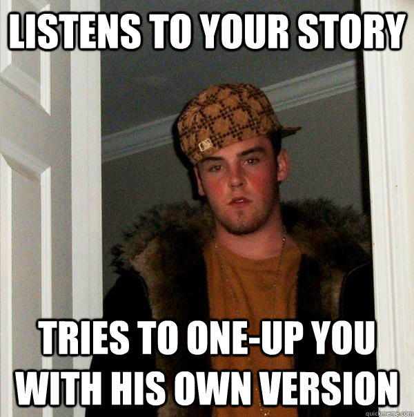 Listens to your story Tries to one-up you with his own version - Listens to your story Tries to one-up you with his own version  Scumbag Steve