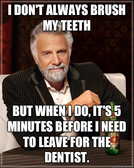 I don't always brush my teeth But when I do, it's 5 minutes before I need to leave for the dentist. - I don't always brush my teeth But when I do, it's 5 minutes before I need to leave for the dentist.  The Most Interesting Man In The World
