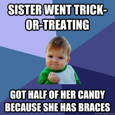 sister went trick-or-treating got half of her candy because she has braces - sister went trick-or-treating got half of her candy because she has braces  Success Kid
