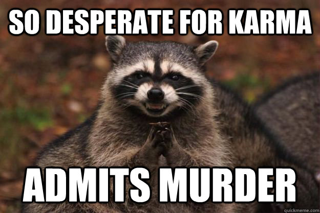 So desperate for karma admits murder - So desperate for karma admits murder  Evil Plotting Raccoon
