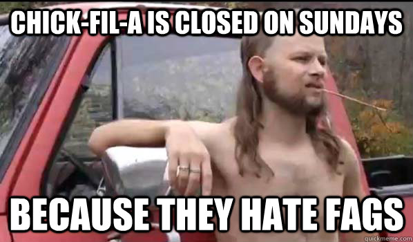Chick-fil-a is closed on sundays because they hate fags - Chick-fil-a is closed on sundays because they hate fags  Almost Politically Correct Redneck