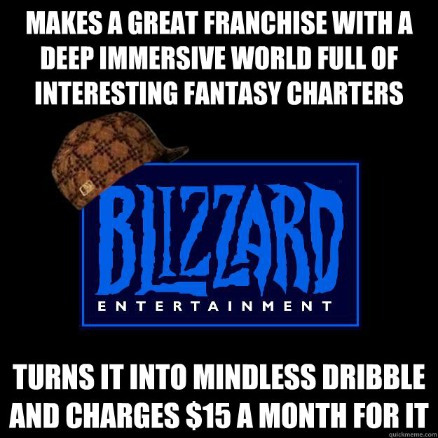 Makes a great franchise with a deep immersive world full of interesting fantasy charters  Turns it into mindless dribble and charges $15 a month for it