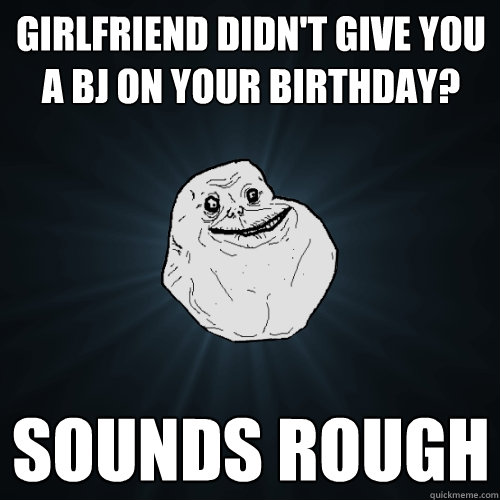 Girlfriend didn't give you a BJ on your birthday? Sounds rough - Girlfriend didn't give you a BJ on your birthday? Sounds rough  Forever Alone