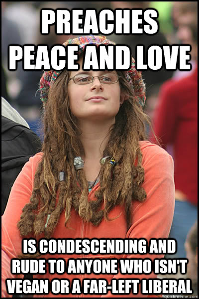 Preaches peace and love Is condescending and rude to anyone who isn't vegan or a far-left liberal - Preaches peace and love Is condescending and rude to anyone who isn't vegan or a far-left liberal  College Liberal