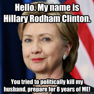 Hello. My name is Hillary Rodham Clinton. You tried to politically kill my husband, prepare for 8 years of ME!  Hillary Inigo Montoya