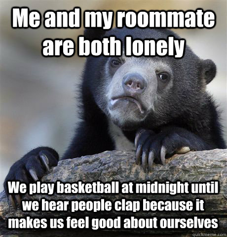 Me and my roommate are both lonely  We play basketball at midnight until we hear people clap because it makes us feel good about ourselves - Me and my roommate are both lonely  We play basketball at midnight until we hear people clap because it makes us feel good about ourselves  Confession Bear