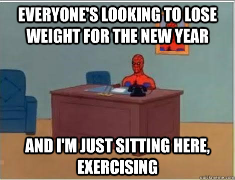 Everyone's looking to lose weight for the new year And I'm just sitting here, exercising