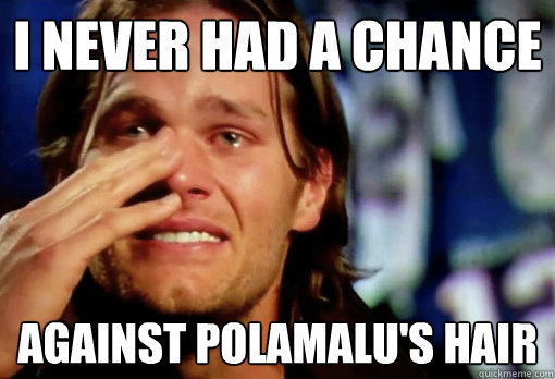 I never had a chance against Polamalu's hair  Crying Tom Brady