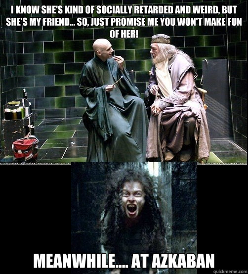 I know she's kind of socially retarded and weird, but she's my friend... so, just promise me you won't make fun of her! Meanwhile.... At Azkaban