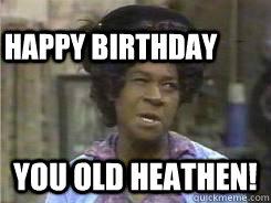 You old Heathen! Happy Birthday  Aunt Esther