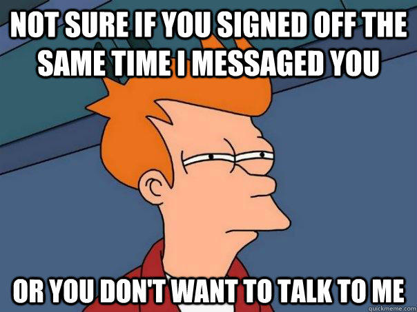 Not sure if you signed off the same time i messaged you Or you don't want to talk to me