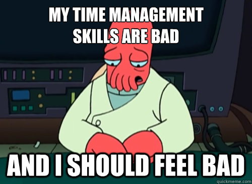 My time management skills are bad and i should feel bad - My time management skills are bad and i should feel bad  sad zoidberg