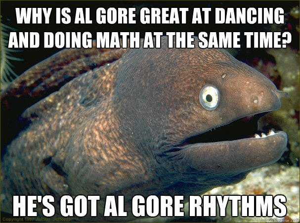 Why is Al Gore great at dancing and doing math at the same time? He's got al gore rhythms - Why is Al Gore great at dancing and doing math at the same time? He's got al gore rhythms  Bad Joke Eel