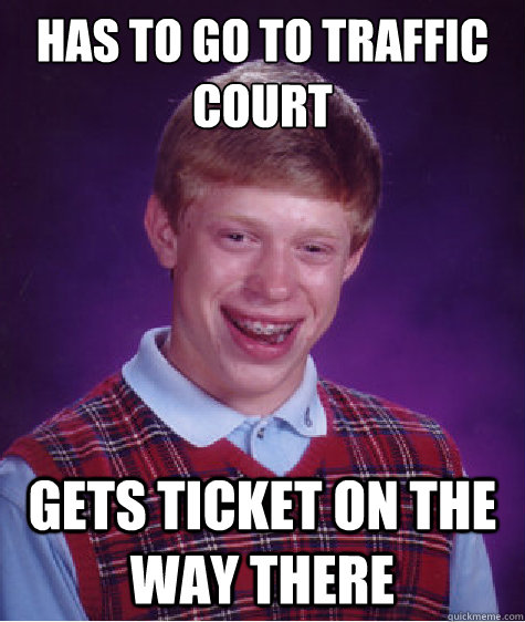 has to go to traffic court gets ticket on the way there - has to go to traffic court gets ticket on the way there  Bad Luck Brian