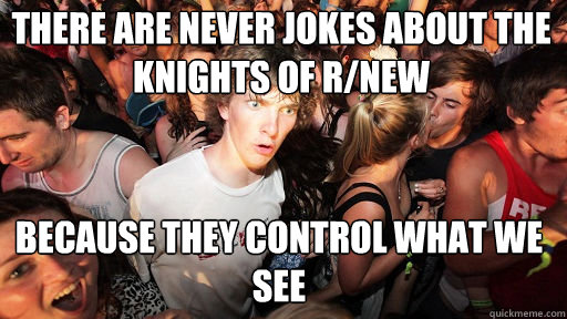 There are never jokes about the knights of r/new  because they control what we see - There are never jokes about the knights of r/new  because they control what we see  Sudden Clarity Clarence