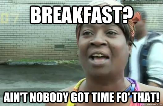 Breakfast? Ain't nobody got time fo' that!  Sweet Brown