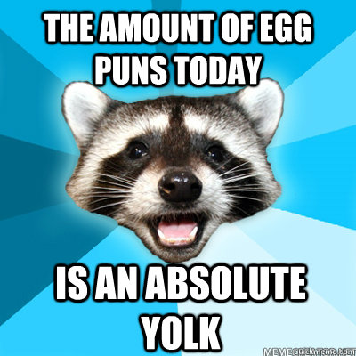 The amount of egg puns today  is an absolute yolk