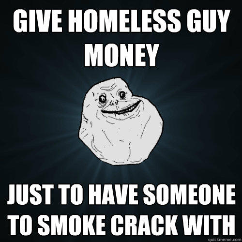 Give homeless guy money Just to have someone to smoke crack with