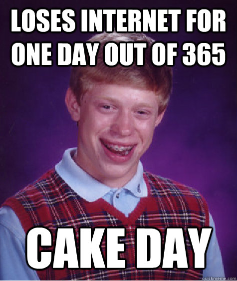 Loses internet for one day out of 365 Cake day - Loses internet for one day out of 365 Cake day  Bad Luck Brian