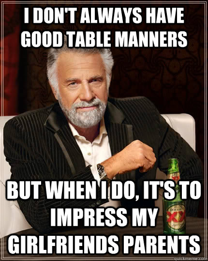I don't always have good table manners But when I do, it's to impress my girlfriends parents - I don't always have good table manners But when I do, it's to impress my girlfriends parents  The Most Interesting Man In The World