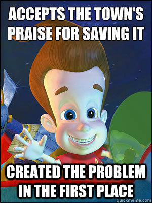 accepts the town's praise for saving it created the problem in the first place - accepts the town's praise for saving it created the problem in the first place  Scumbag Jimmy Neutron