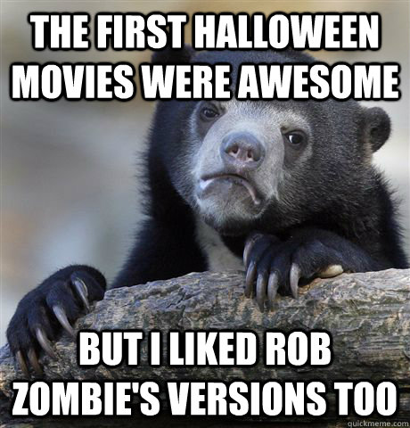 The First halloween movies were awesome but i liked rob zombie's versions too - The First halloween movies were awesome but i liked rob zombie's versions too  Misc