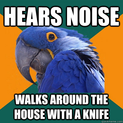 hears noise walks around the house with a knife - hears noise walks around the house with a knife  Paranoid Parrot