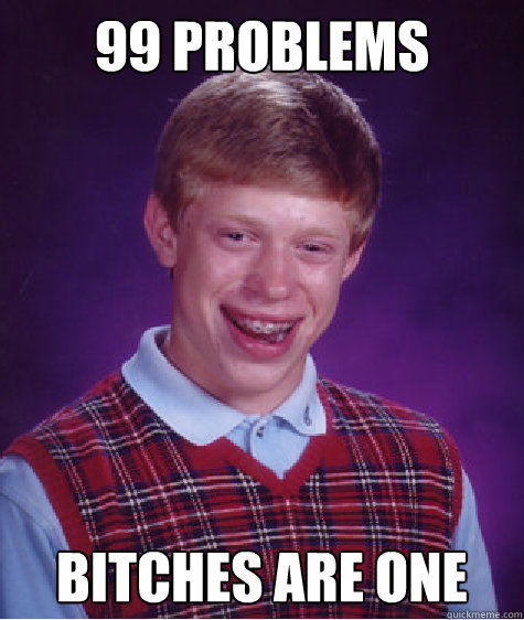 99 Problems Bitches are one - 99 Problems Bitches are one  Badluckbrian