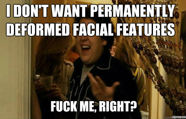 I don't want permanently deformed facial features FUCK ME, RIGHT? - I don't want permanently deformed facial features FUCK ME, RIGHT?  fuck me right