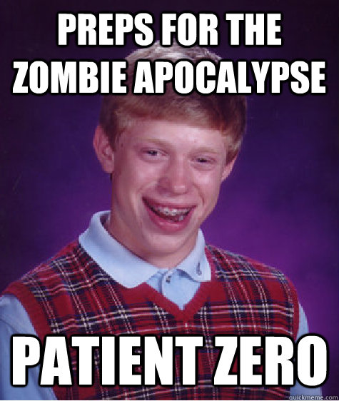 Preps for the Zombie Apocalypse  Patient Zero - Preps for the Zombie Apocalypse  Patient Zero  Bad Luck Brian