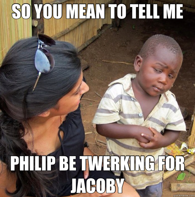SO YOU MEAN TO TELL ME PHILIP BE TWERKING FOR JACOBY