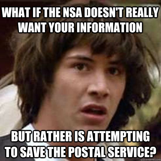 What if the NSA doesn't really want your information but rather is attempting to save the postal service? - What if the NSA doesn't really want your information but rather is attempting to save the postal service?  Misc